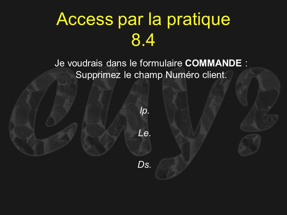 Access par la pratique 8.4Je voudrais dans le formulaire COMMANDE : Supprimez le champ Numéro client.