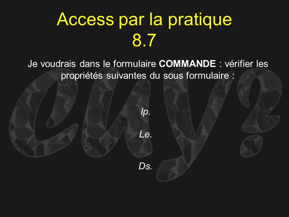 Access par la pratique 8.7 Je voudrais dans le formulaire COMMANDE : vérifier les propriétés suivantes du sous formulaire :