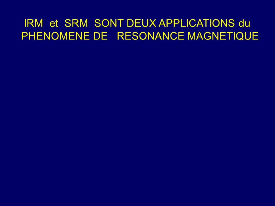 IRM et SRM SONT DEUX APPLICATIONS du PHENOMENE DE RESONANCE MAGNETIQUE