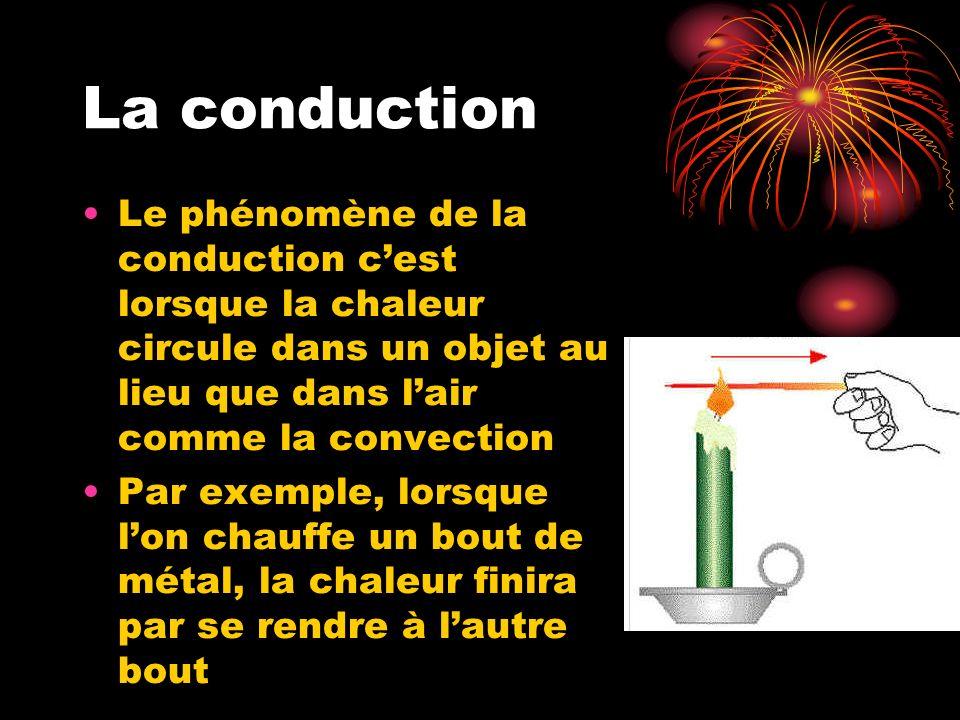 La conduction Le phénomène de la conduction c'est lorsque la chaleur circule dans un objet au lieu que dans l'air comme la convection.