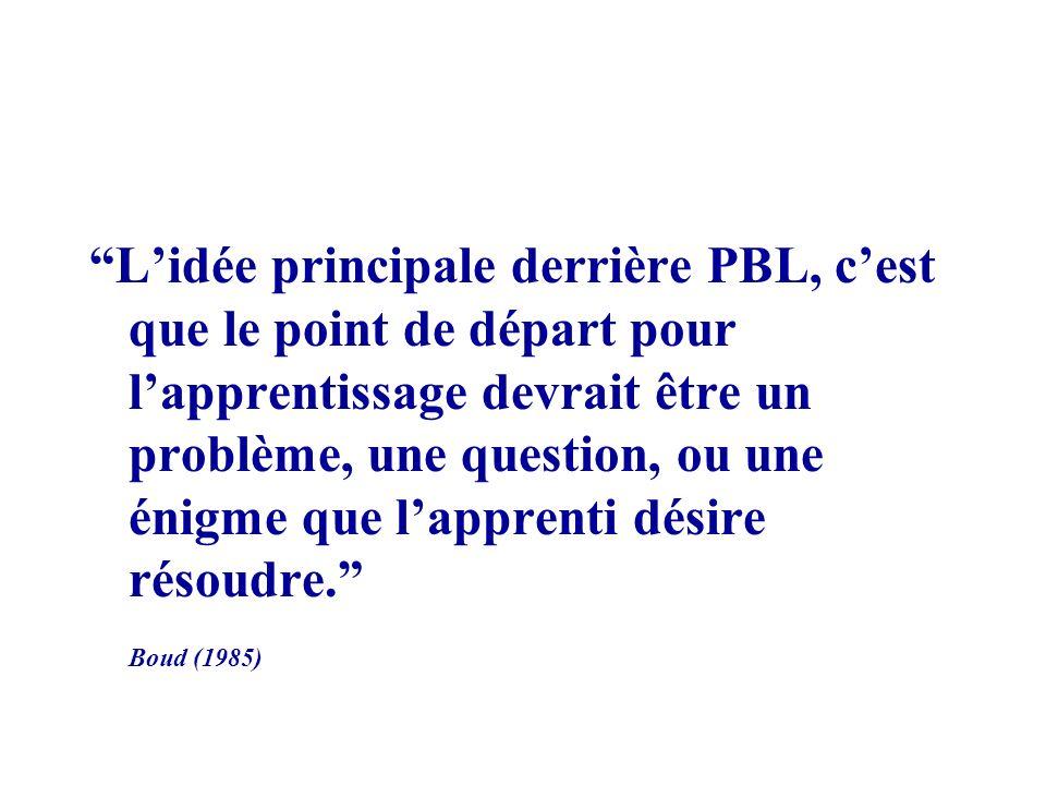 L'idée principale derrière PBL, c'est que le point de départ pour l'apprentissage devrait être un problème, une question, ou une énigme que l'apprenti désire résoudre.