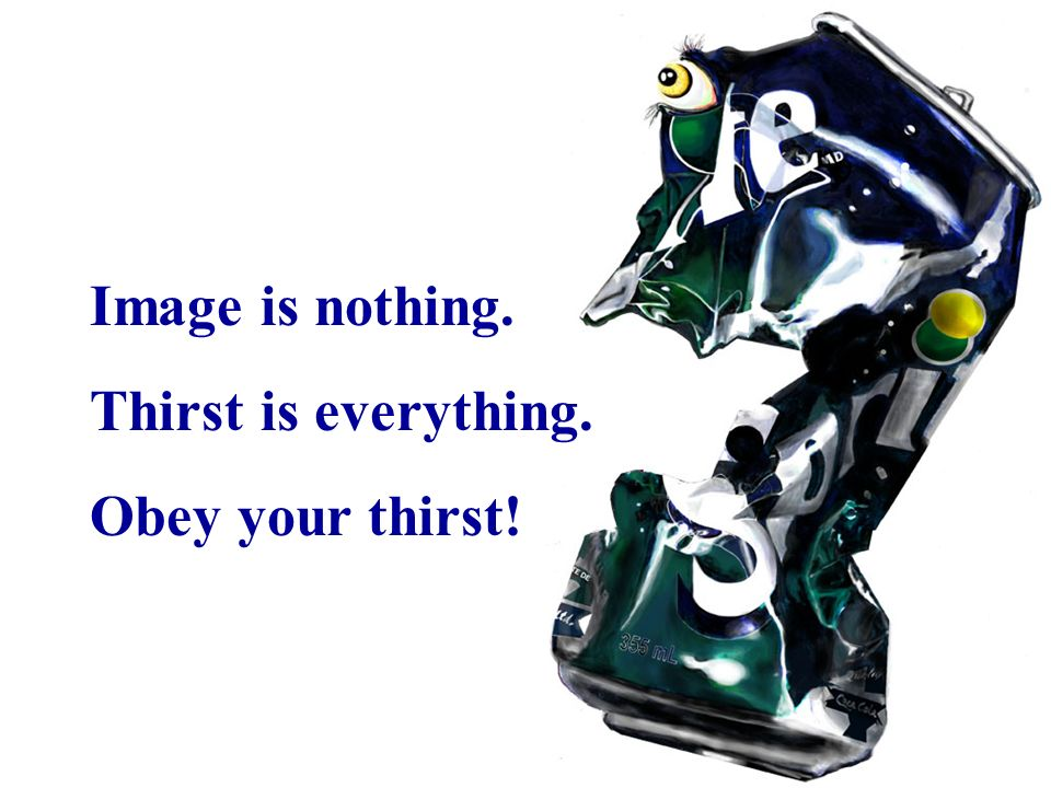 Image is nothing. Thirst is everything. Obey your thirst!