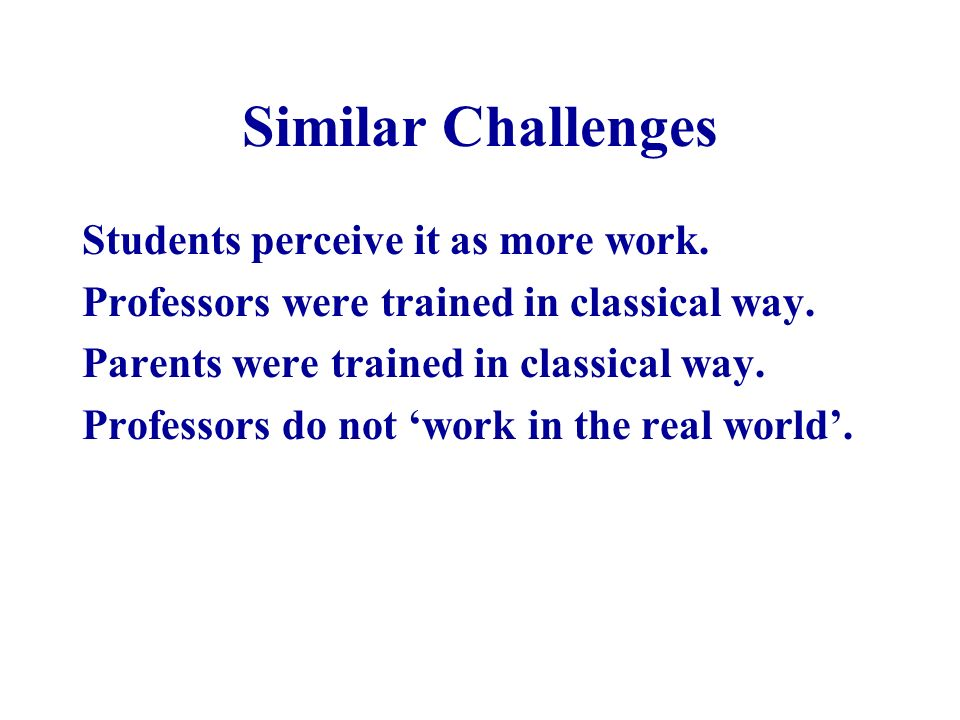 Similar Challenges Students perceive it as more work.