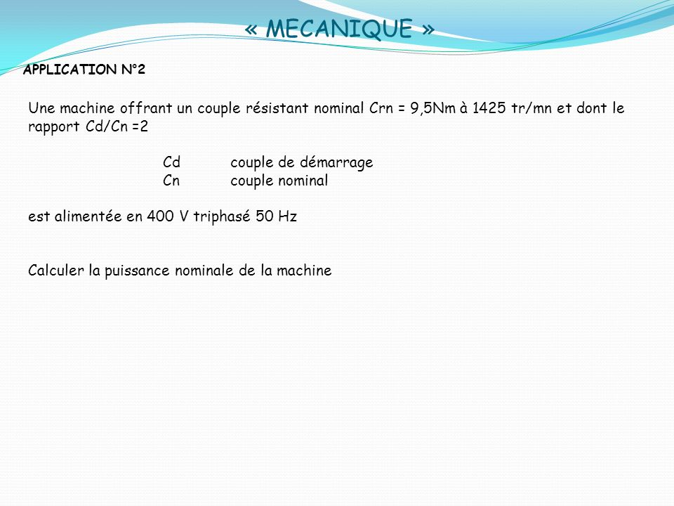 « MECANIQUE » APPLICATION N°2. Une machine offrant un couple résistant nominal Crn = 9,5Nm à 1425 tr/mn et dont le rapport Cd/Cn =2.