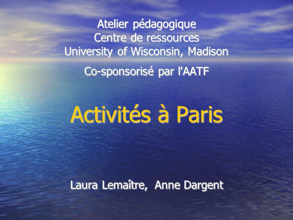 Atelier pédagogique Centre de ressources University of Wisconsin, Madison Co-sponsorisé par l AATF Activités à Paris Laura Lemaître, Anne Dargent