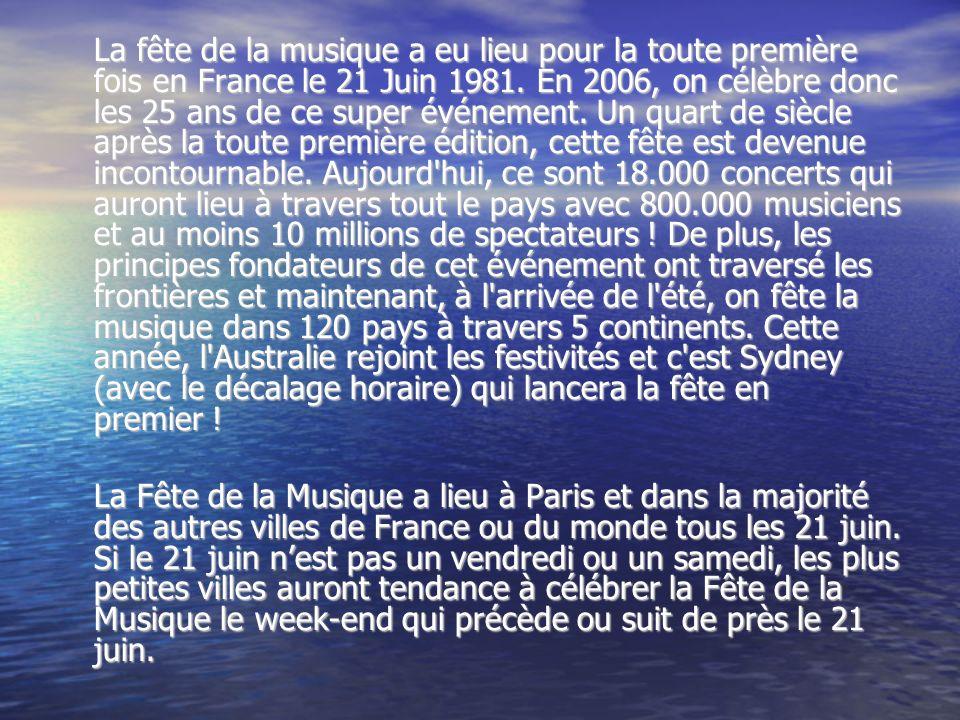 La fête de la musique a eu lieu pour la toute première fois en France le 21 Juin 1981. En 2006, on célèbre donc les 25 ans de ce super événement. Un quart de siècle après la toute première édition, cette fête est devenue incontournable. Aujourd hui, ce sont 18.000 concerts qui auront lieu à travers tout le pays avec 800.000 musiciens et au moins 10 millions de spectateurs ! De plus, les principes fondateurs de cet événement ont traversé les frontières et maintenant, à l arrivée de l été, on fête la musique dans 120 pays à travers 5 continents. Cette année, l Australie rejoint les festivités et c est Sydney (avec le décalage horaire) qui lancera la fête en premier !