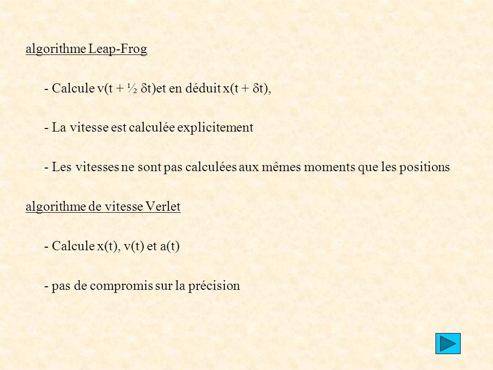 algorithme Leap-Frog - Calcule v(t + ½ dt)et en déduit x(t + dt), - La vitesse est calculée explicitement.