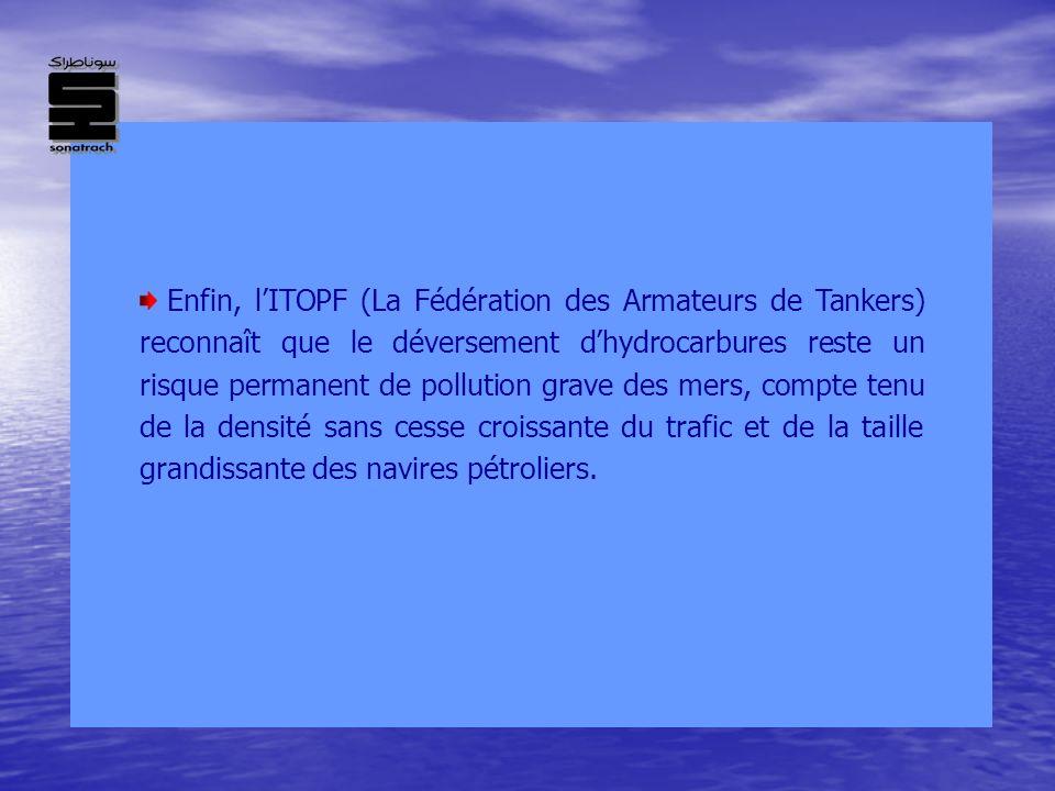 Enfin, l'ITOPF (La Fédération des Armateurs de Tankers) reconnaît que le déversement d'hydrocarbures reste un risque permanent de pollution grave des mers, compte tenu de la densité sans cesse croissante du trafic et de la taille grandissante des navires pétroliers.