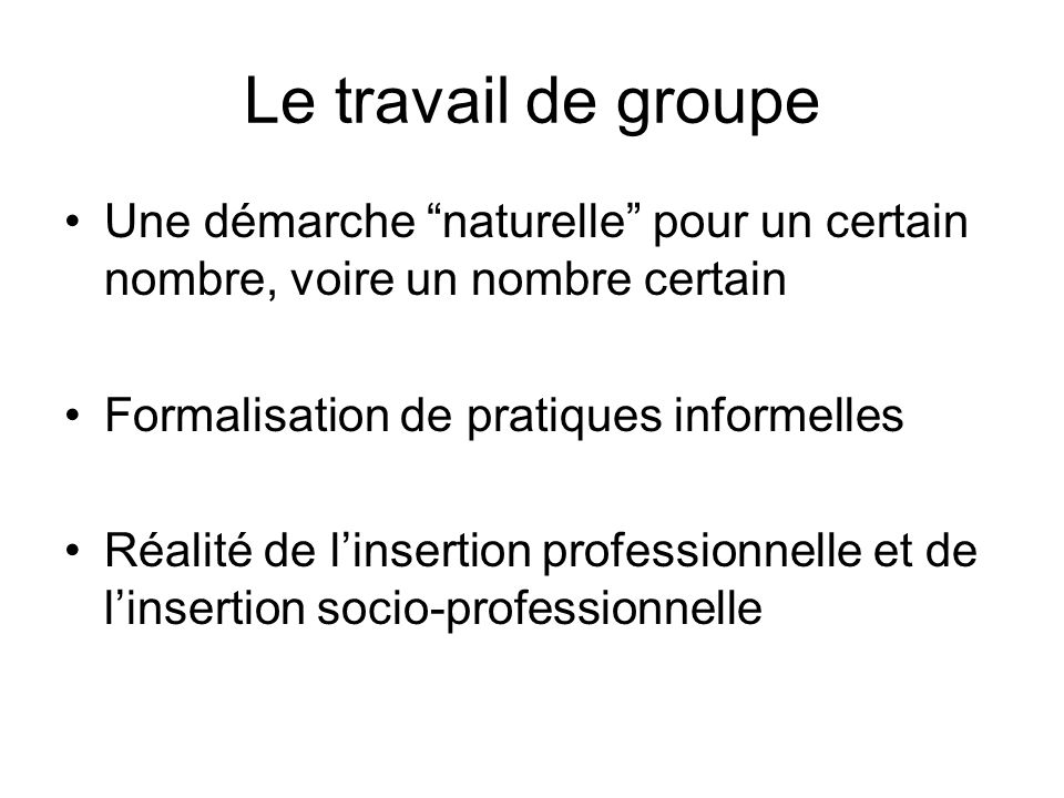 Le travail de groupe Une démarche naturelle pour un certain nombre, voire un nombre certain. Formalisation de pratiques informelles.