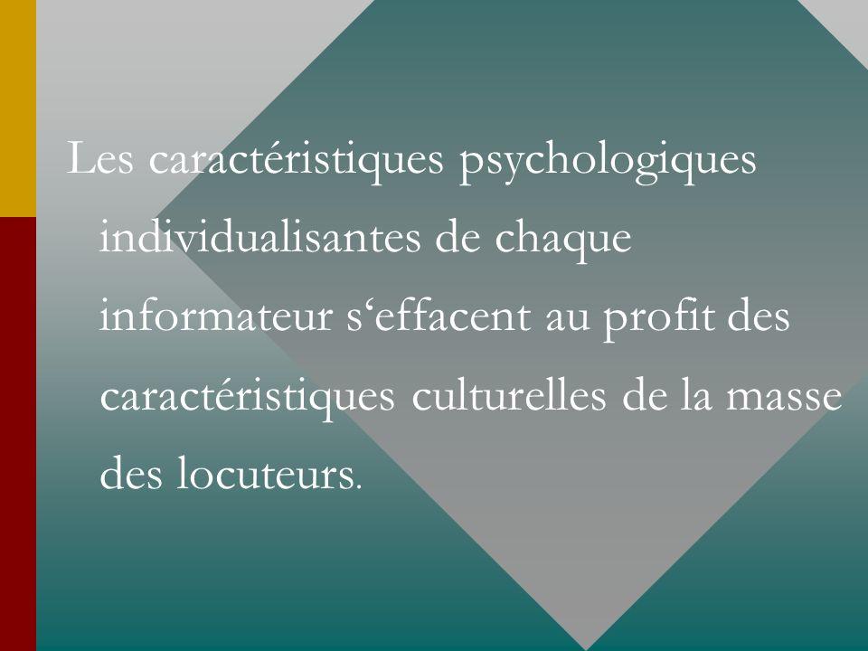 Les caractéristiques psychologiques individualisantes de chaque informateur s'effacent au profit des caractéristiques culturelles de la masse des locuteurs.