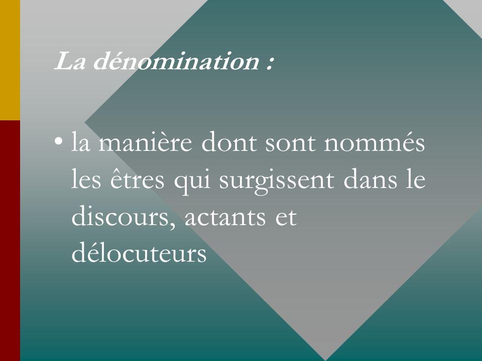 La dénomination : la manière dont sont nommés les êtres qui surgissent dans le discours, actants et délocuteurs.