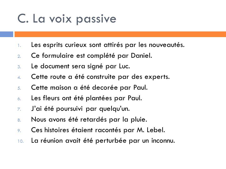 C. La voix passiveLes esprits curieux sont attirés par les nouveautés. Ce formulaire est complété par Daniel.