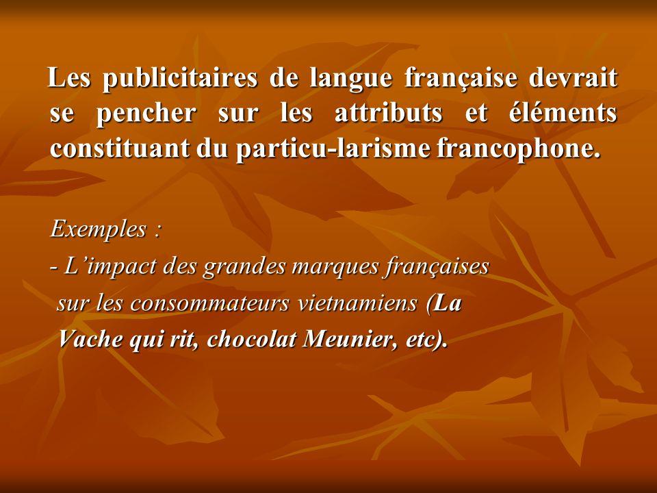 Les publicitaires de langue française devrait se pencher sur les attributs et éléments constituant du particu-larisme francophone.