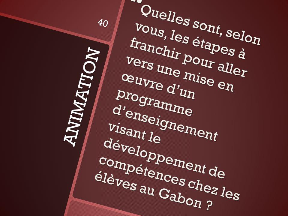Quelles sont, selon vous, les étapes à franchir pour aller vers une mise en œuvre d'un programme d'enseignement visant le développement de compétences chez les élèves au Gabon