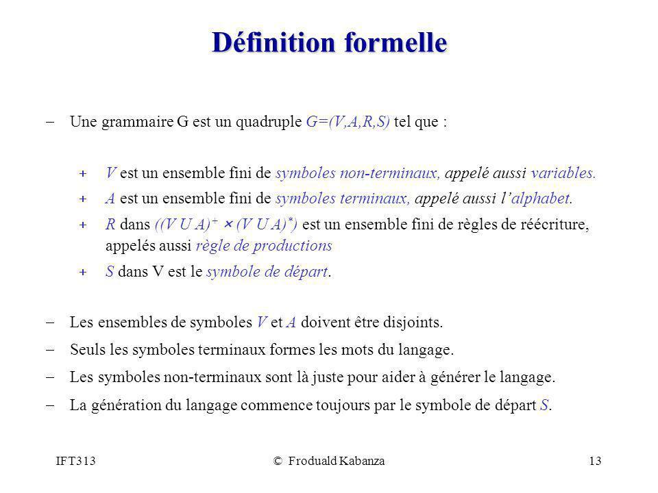 Définition formelle Une grammaire G est un quadruple G=(V,A,R,S) tel que : V est un ensemble fini de symboles non-terminaux, appelé aussi variables.
