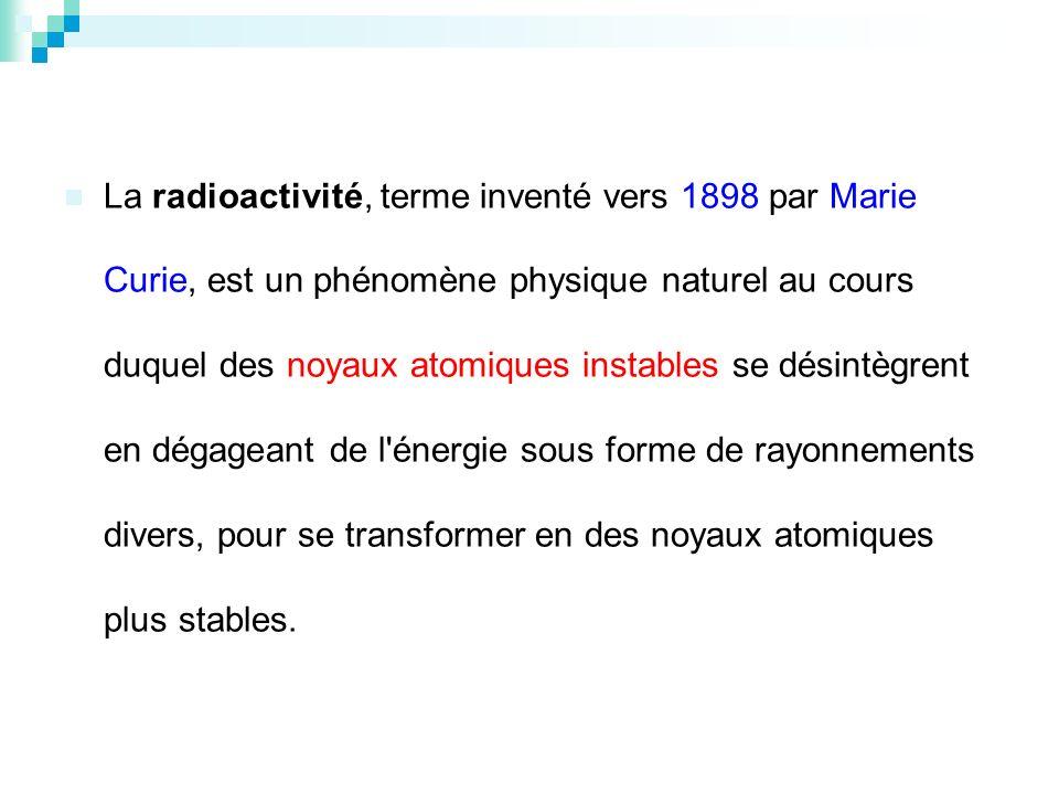 La radioactivité, terme inventé vers 1898 par Marie Curie, est un phénomène physique naturel au cours duquel des noyaux atomiques instables se désintègrent en dégageant de l énergie sous forme de rayonnements divers, pour se transformer en des noyaux atomiques plus stables.
