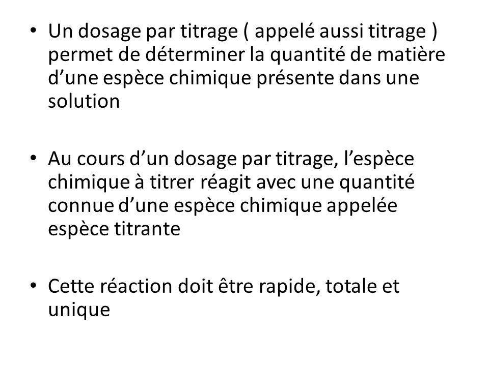 Un dosage par titrage ( appelé aussi titrage ) permet de déterminer la quantité de matière d'une espèce chimique présente dans une solution