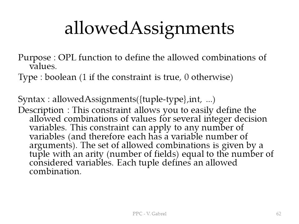 allowedAssignments Purpose : OPL function to define the allowed combinations of values. Type : boolean (1 if the constraint is true, 0 otherwise)
