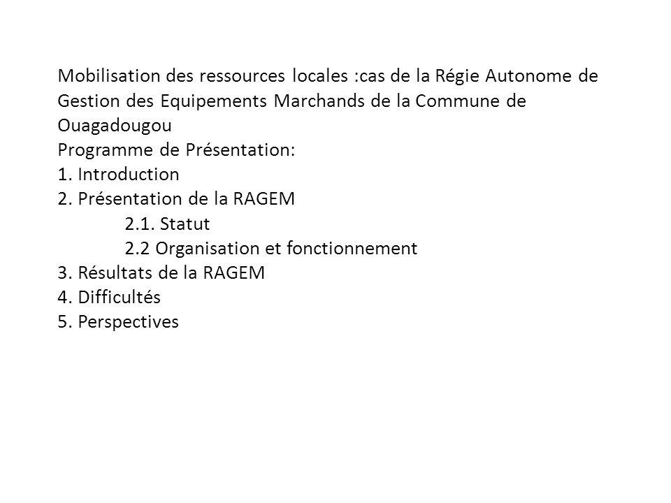 Mobilisation des ressources locales :cas de la Régie Autonome de Gestion des Equipements Marchands de la Commune de Ouagadougou Programme de Présentation: 1.