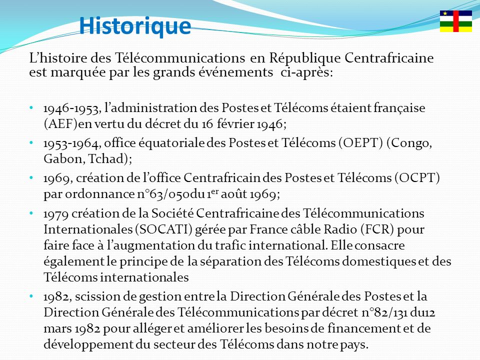 Historique L'histoire des Télécommunications en République Centrafricaine est marquée par les grands événements ci-après: