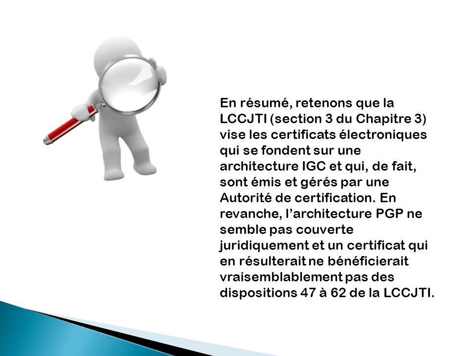 En résumé, retenons que la LCCJTI (section 3 du Chapitre 3) vise les certificats électroniques qui se fondent sur une architecture IGC et qui, de fait, sont émis et gérés par une Autorité de certification.