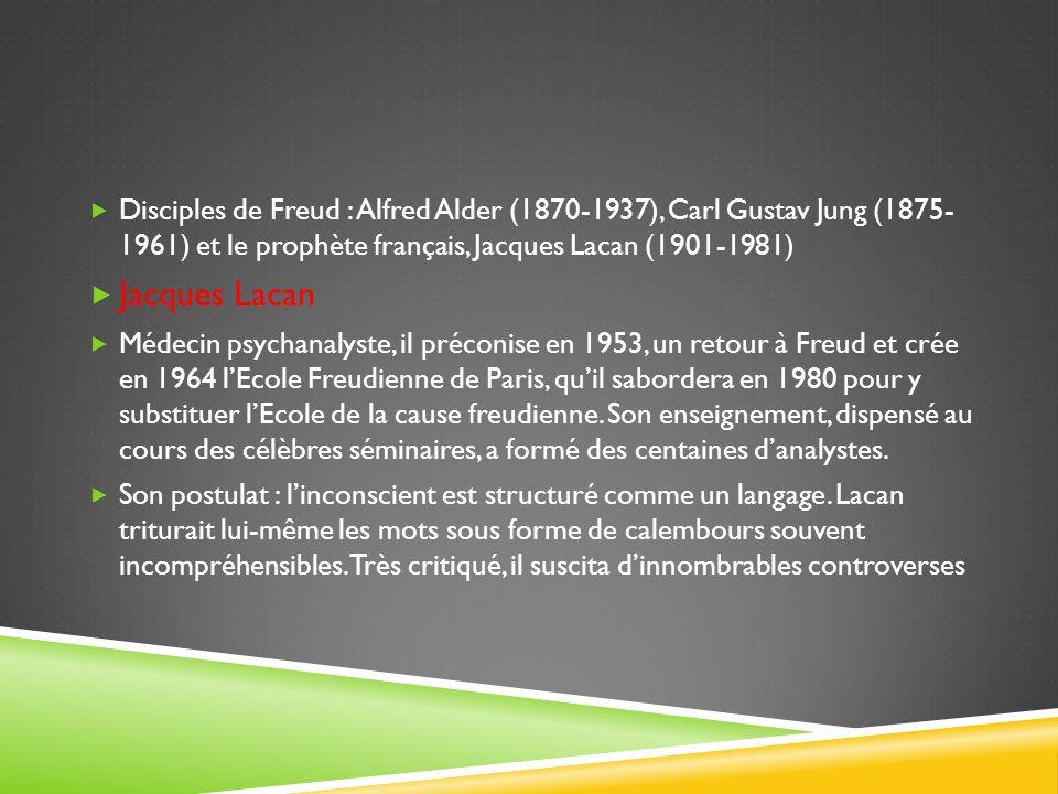 Disciples de Freud : Alfred Alder (1870-1937), Carl Gustav Jung (1875- 1961) et le prophète français, Jacques Lacan (1901-1981)