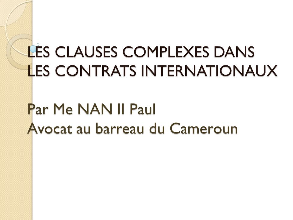 LES CLAUSES COMPLEXES DANS LES CONTRATS INTERNATIONAUX Par Me NAN II Paul Avocat au barreau du Cameroun