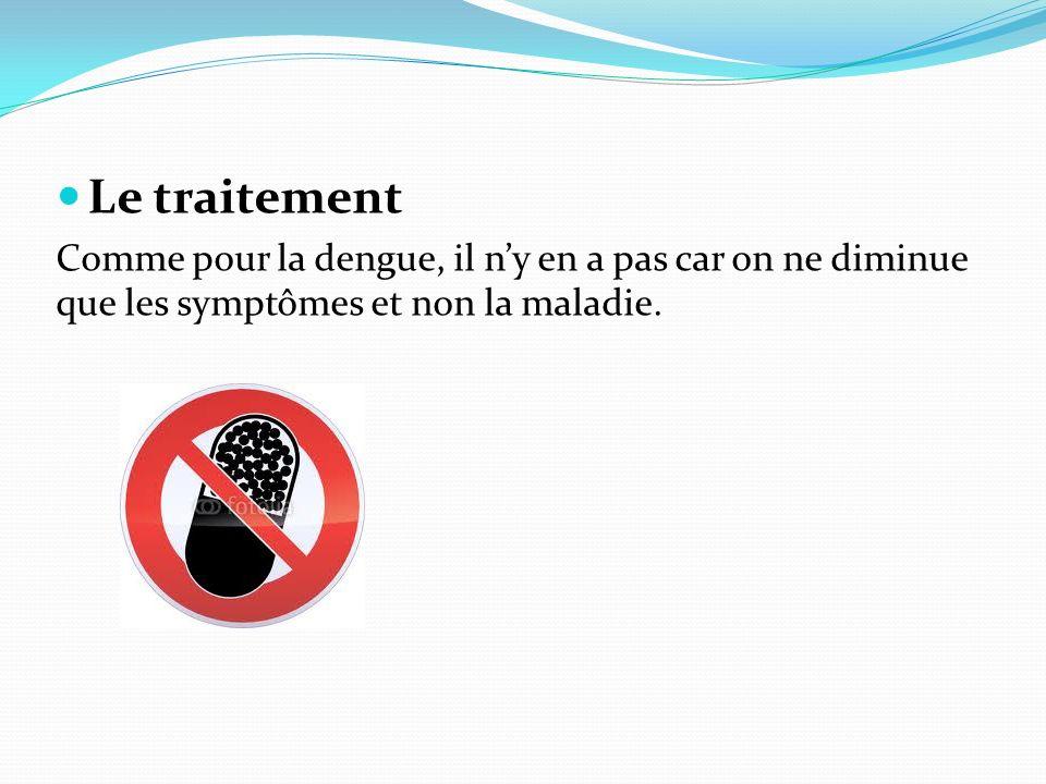 Le traitement Comme pour la dengue, il n'y en a pas car on ne diminue que les symptômes et non la maladie.
