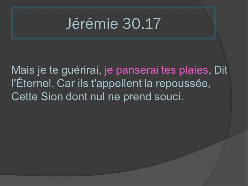 Jérémie 30.17 Mais je te guérirai, je panserai tes plaies, Dit l Éternel.