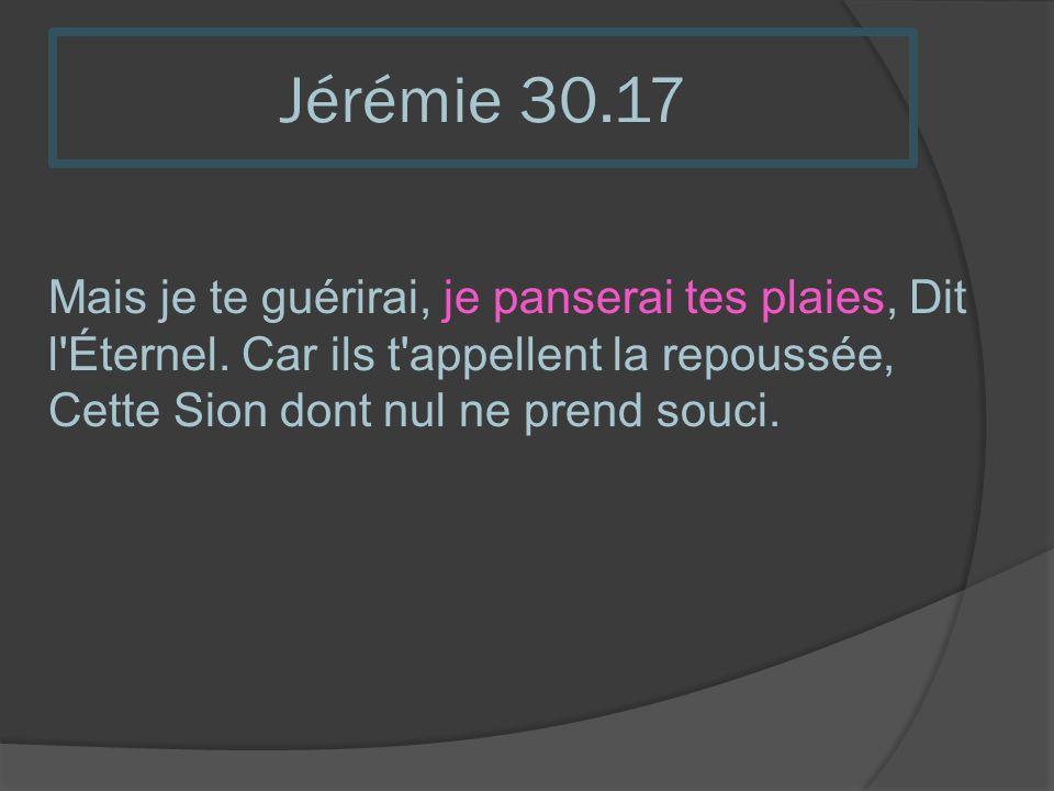 Jérémie 30.17Mais je te guérirai, je panserai tes plaies, Dit l Éternel.