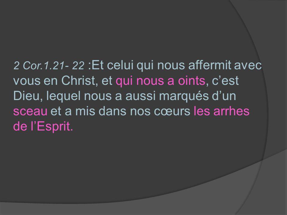 2 Cor.1.21- 22 :Et celui qui nous affermit avec vous en Christ, et qui nous a oints, c'est Dieu, lequel nous a aussi marqués d'un sceau et a mis dans nos cœurs les arrhes de l'Esprit.