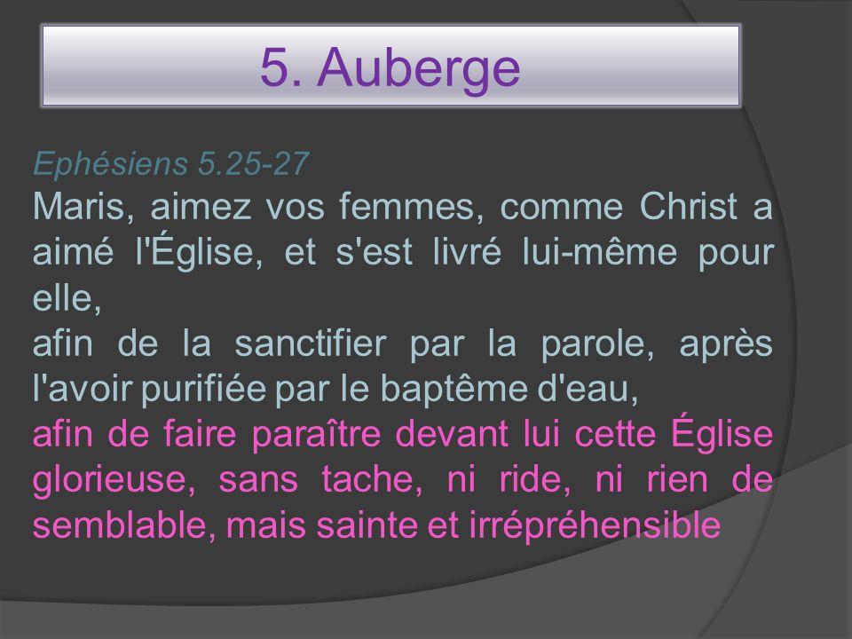 5. Auberge Ephésiens 5.25-27. Maris, aimez vos femmes, comme Christ a aimé l Église, et s est livré lui-même pour elle,