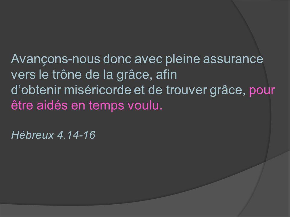 Avançons-nous donc avec pleine assurance vers le trône de la grâce, afin d'obtenir miséricorde et de trouver grâce, pour être aidés en temps voulu.