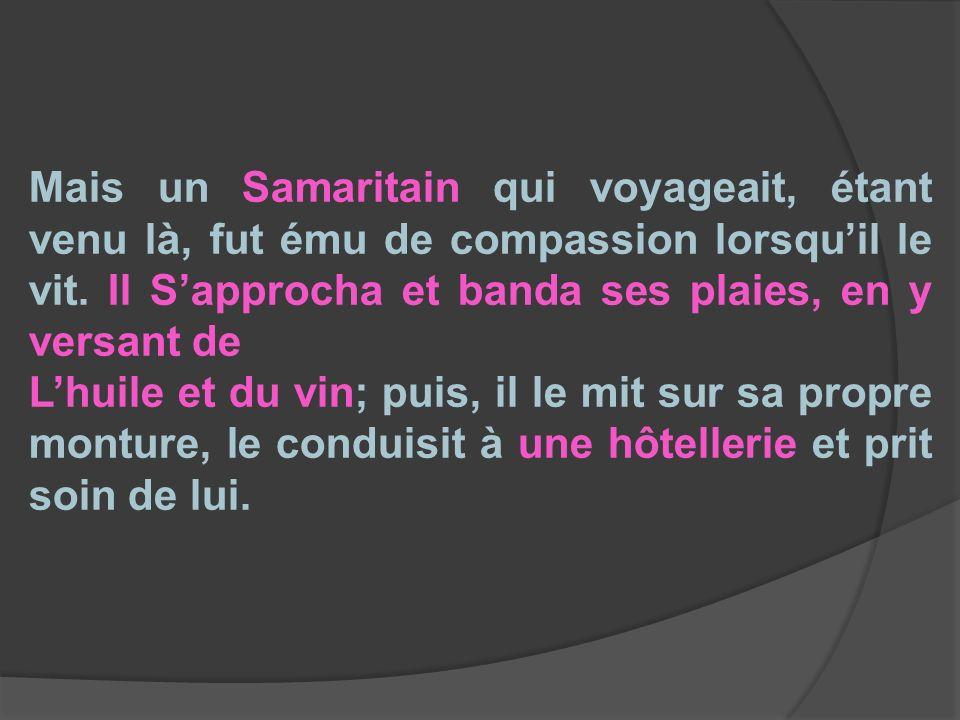 Mais un Samaritain qui voyageait, étant venu là, fut ému de compassion lorsqu'il le vit. Il S'approcha et banda ses plaies, en y versant de