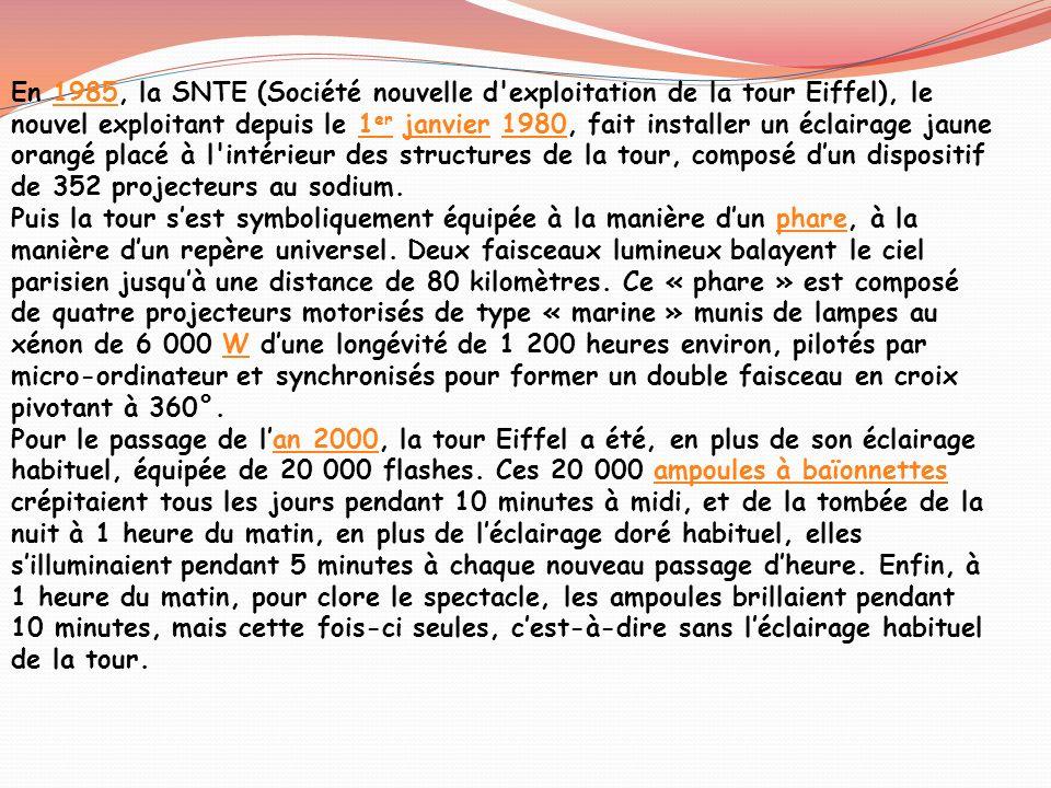 En 1985, la SNTE (Société nouvelle d exploitation de la tour Eiffel), le nouvel exploitant depuis le 1er janvier 1980, fait installer un éclairage jaune orangé placé à l intérieur des structures de la tour, composé d'un dispositif de 352 projecteurs au sodium.