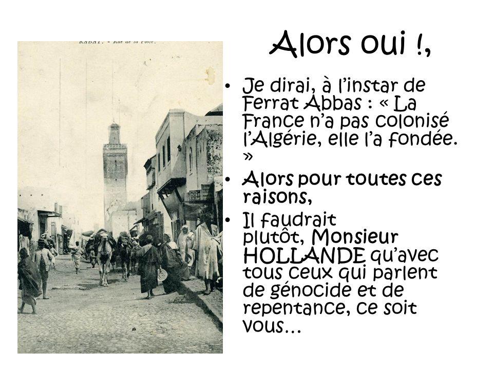 Alors oui !,Je dirai, à l'instar de Ferrat Abbas : « La France n'a pas colonisé l'Algérie, elle l'a fondée. »