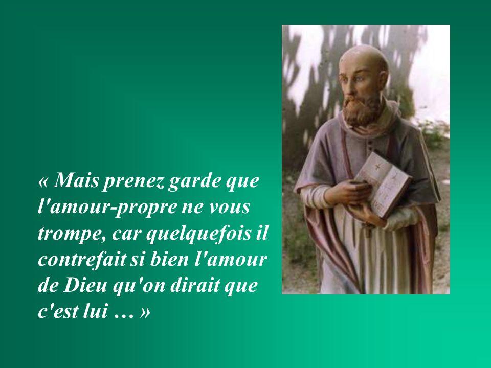 « Mais prenez garde que l amour-propre ne vous trompe, car quelquefois il contrefait si bien l amour de Dieu qu on dirait que c est lui … »