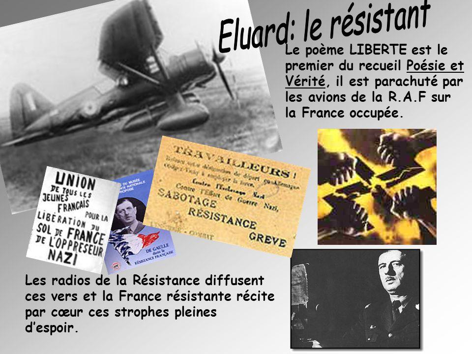 Eluard: le résistant Le poème LIBERTE est le premier du recueil Poésie et Vérité, il est parachuté par les avions de la R.A.F sur la France occupée.