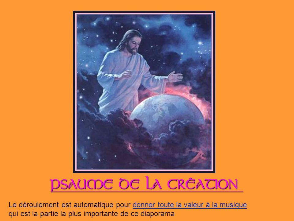 PSAUME DE LA CRÉATION Le déroulement est automatique pour donner toute la valeur à la musique.