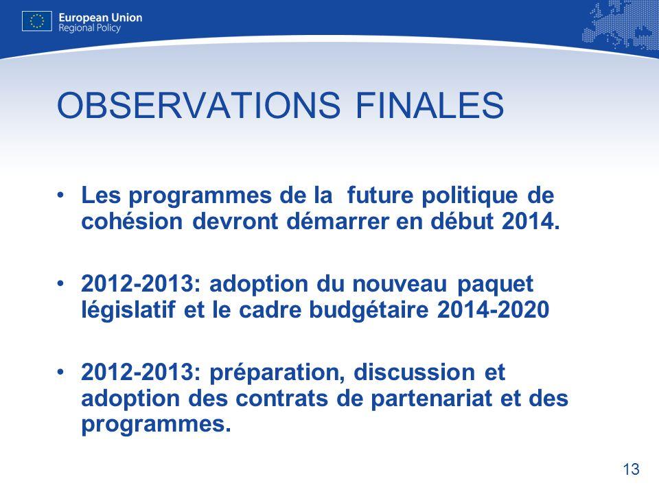 OBSERVATIONS FINALES Les programmes de la future politique de cohésion devront démarrer en début 2014.