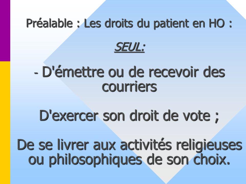 Préalable : Les droits du patient en HO : SEUL: - D émettre ou de recevoir des courriers D exercer son droit de vote ; De se livrer aux activités religieuses ou philosophiques de son choix.