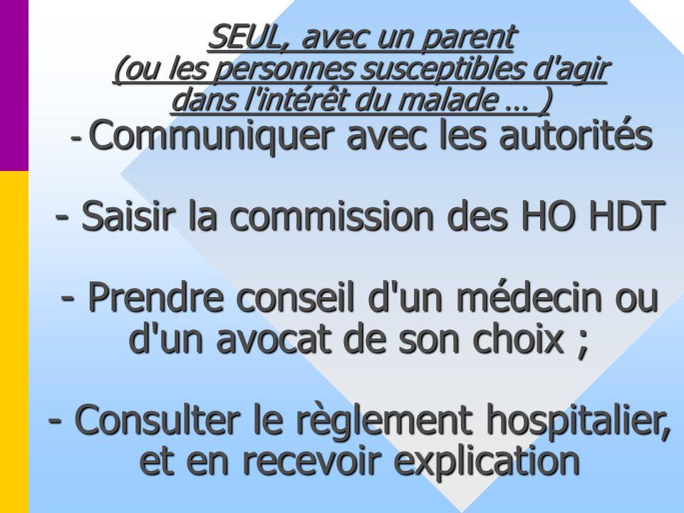 SEUL, avec un parent (ou les personnes susceptibles d agir dans l intérêt du malade … ) - Communiquer avec les autorités - Saisir la commission des HO HDT - Prendre conseil d un médecin ou d un avocat de son choix ; - Consulter le règlement hospitalier, et en recevoir explication