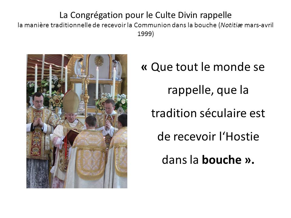 La Congrégation pour le Culte Divin rappelle la manière traditionnelle de recevoir la Communion dans la bouche (Notitiæ mars-avril 1999)