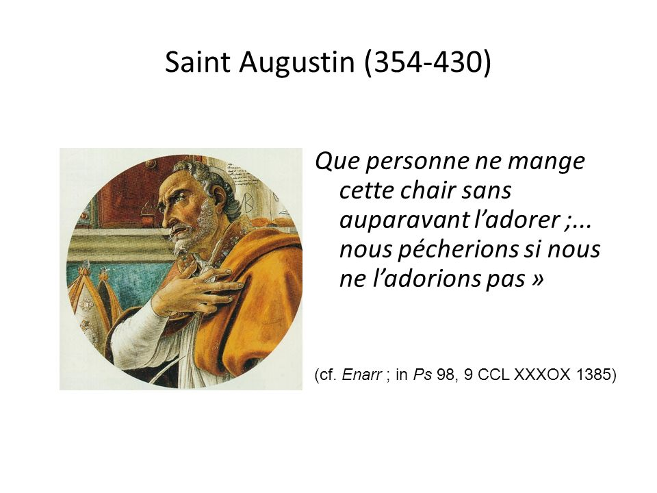 Saint Augustin (354-430) Que personne ne mange cette chair sans auparavant l'adorer ;... nous pécherions si nous ne l'adorions pas »