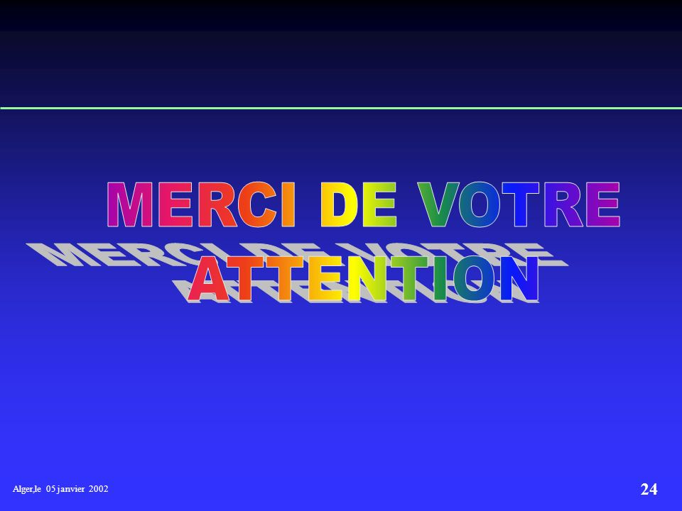 MERCI DE VOTRE ATTENTION Alger,le 05 janvier 2002