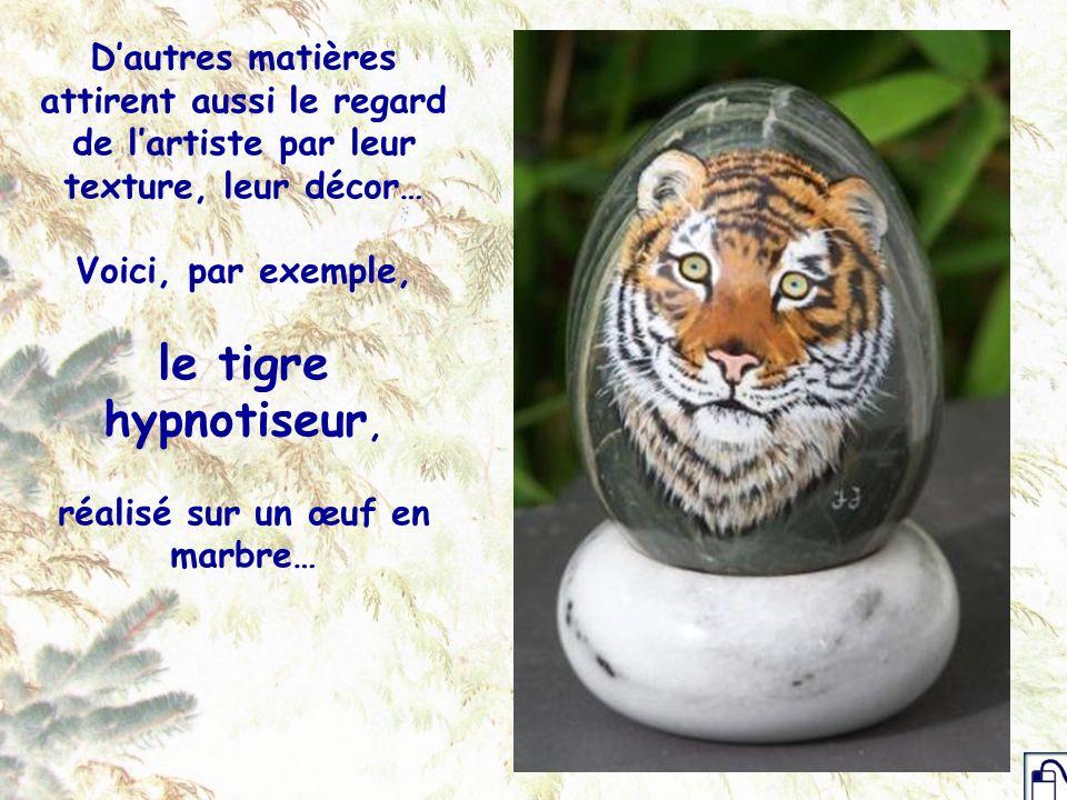 D'autres matières attirent aussi le regard de l'artiste par leur texture, leur décor… Voici, par exemple, le tigre hypnotiseur, réalisé sur un œuf en marbre…