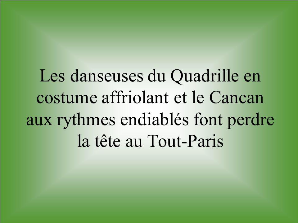 Les danseuses du Quadrille en costume affriolant et le Cancan aux rythmes endiablés font perdre la tête au Tout-Paris