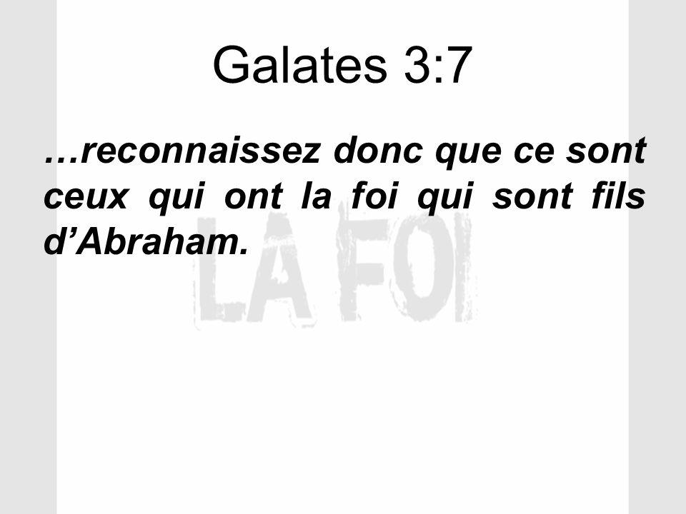 Galates 3:7 …reconnaissez donc que ce sont ceux qui ont la foi qui sont fils d'Abraham.