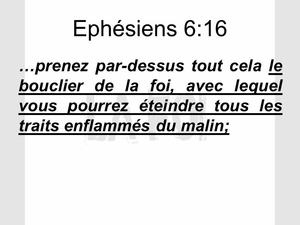 Ephésiens 6:16 …prenez par-dessus tout cela le bouclier de la foi, avec lequel vous pourrez éteindre tous les traits enflammés du malin;