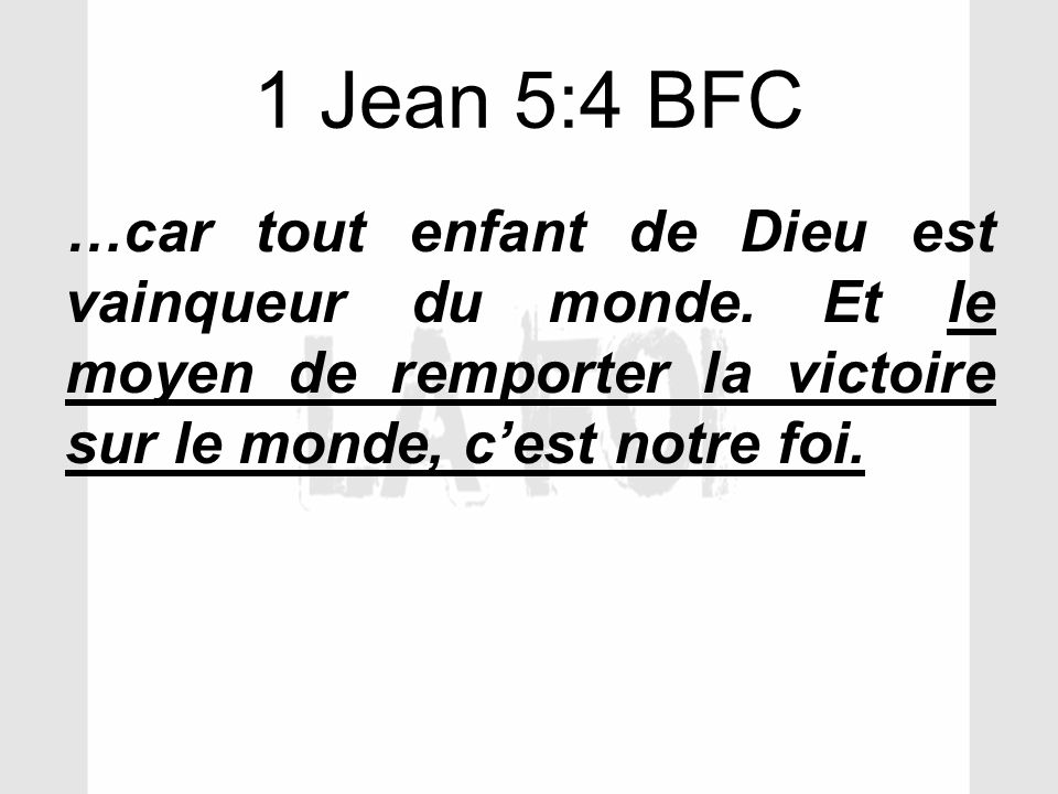1 Jean 5:4 BFC …car tout enfant de Dieu est vainqueur du monde.